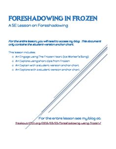 This is a full reading lesson for teaching the basic concept of foreshadowing by using the movie Frozen.The lesson includes song and short video links for Frozen that can be accessed on my blog: http://freakoutinfifth.org/2016/03/23/foreshadowing-using-frozen/The document includes the student anchor chart for notes.