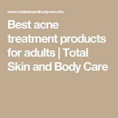Best acne treatment products for adults | Total Skin and Body Care