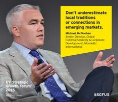 Don't underestimate local traditions or connections in emerging markets. Michael McGoohan, Senior Director, Global External Strategy & Corporate Development, Mondelēz International. Speaking at the EY Strategic Growth Forum 2015 in Palm Springs, California #SGFUS.