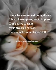 """Work for a cause, not for applause. Live life to express, not to impress. Don't strive to make your presence noticed. Live to make your absence felt."" Self improvement and counseling quotes. Created and posted by the Online Counselling College."