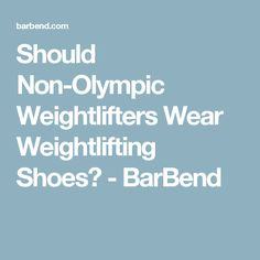 59e17f36c25 Should Non-Olympic Weightlifters Wear Weightlifting Shoes