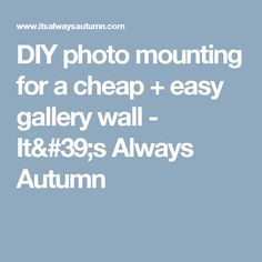 DIY photo mounting for a cheap + easy gallery wall - It's Always Autumn