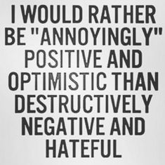 "I would rather be ""annoyingly"" positive and optimistic than destructively negative and hateful. - THIS. All day and night."