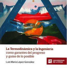 La Termodinámica y la ingeniería como garantes del progreso y guías de lo posible : lección inaugural del curso académico 2013-2014 / Luis María López González