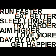 words to live by: run faster eat better sleep longer try harder aim higher love more day by day get happier Great Quotes, Quotes To Live By, Me Quotes, Motivational Quotes, Inspirational Quotes, Qoutes, Sunny Quotes, Happy Quotes, Sport Motivation