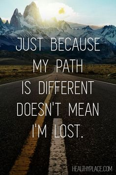 Positive Quote: Just because my path is different doesn't mean I'm lost. www.HealthyPlace.com: