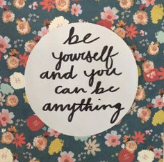 // be yourself and you can be anything //
