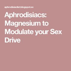 Aphrodisiacs: Magnesium to Modulate your Sex Drive