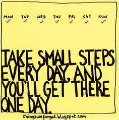 One day at a time, take small steps every day and you will eventually get there.