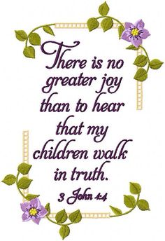 3 John 1:4 There is no greater joy than to hear that my children walk in truth