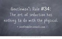 Gentleman's Rule #34: The art of seduction has nothing to do with the physical.
