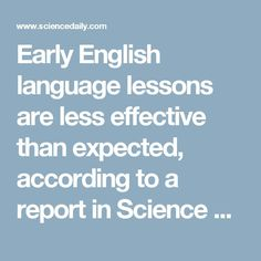 Early English language lessons are less effective than expected, according to a report in Science Daily that summarizes researched conducted in Germany.