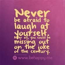 Never be afraid to laugh at yourself, after all, you could be missing out on the joke of the century.