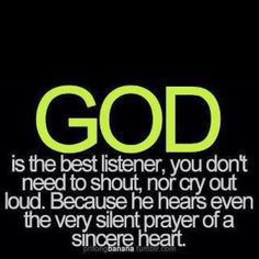 God is the best listener, you don't have to shout, nor cry out loud. Because He hears even the silent prayer of a sincere heart. Faith Quotes, Bible Quotes, Bible Verses, Me Quotes, Godly Quotes, Qoutes, Quotable Quotes, Dark Quotes, Quotations