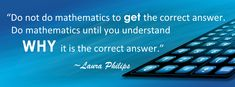 Do not do mathematics to GET the correct answer. Do mathematics until you understand WHY it is the correct answer. ~Laura Philips Fun Math, Mathematics, Accounting, How To Get, Maths Fun, Math, Business Accounting, Beekeeping