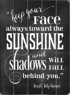 Keep Your Face Always Toward The Sunshine and Shadows Will Fall Behind You. - Walt Whitman