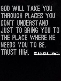 God sure has sent me to some places that have been rough but trusting him completely now to send me to the place he has in store for me