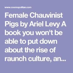 Female Chauvinist Pigs by Ariel Levy  A book you won't be able to put down about the rise of raunch culture, and how we ended up in a world where women so often turn themselves and other women into sex objects. Levy takes readers, depressingly, behind the scenes of Girls Gone Wild, and asks what it means that Olympic athletes are flaunting Brazilian waxes in Playboy.