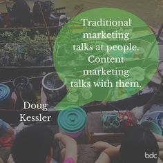 """Quote of the day: """"Traditional marketing talks at people. Content marketing talks with them."""" -Doug Kessler"""