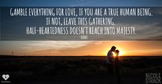 Gamble everything for love, if you are a true human being. If not, leave this gathering. Half-heartedness doesn't reach into majesty. -Rumi