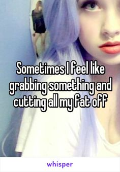 Sometimes I feel like grabbing something and cutting all my fat off