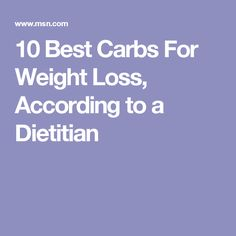 10 Best Carbs For Weight Loss, According to a Dietitian