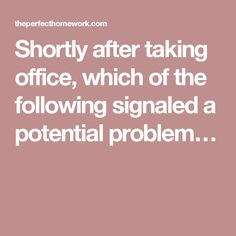 Shortly after taking office, which of the following signaled a potential problem…