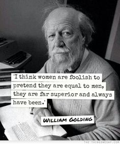 I think women are foolish to pretend they are equal to men they are far superior and always have been