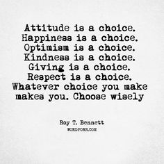 "Follow the creator of WordPorn.com: https://www.instagram.com/spiz.11/ ""Attitude is a choice. Happiness is a choice. Optimism is a choice. Kindness is a choice. Giving is a choice. Respect is a choice. Whatever choice you make makes you. Choose wisely"" - Roy T. Bennett #RoyTBennett #life #inspirational #happiness #inspirationalquotes #inspiration #optimism #living #respect #inspirationallife #lifeandliving #lifelessons #choices #giving #motivational #motivation #lifequotes #kindness…"