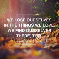 We loose ourselves in things we love, we find ourselves there too.