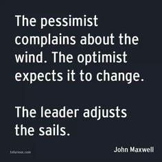 The pessimist complains about the wind. The optimist ...