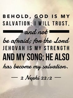 #ldsquotes #bookofmormon #isaiah #nephi #millennium #lastdays #safety #faith #armor #shield Behold, God is my salvation; I will trust, and not be afraid; for the Lord Jehovah is my strength and my song; he also has become my salvation. 2 Nephi 22:2