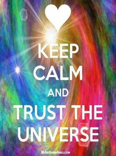 Keep calm and trust the universe