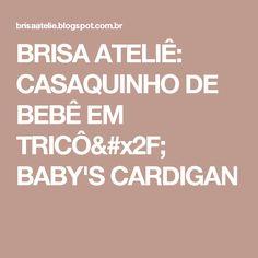 BRISA ATELIÊ: CASAQUINHO DE BEBÊ EM TRICÔ/ BABY'S CARDIGAN