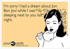 Funny Apology Ecard: I'm sorry I had a dream about Jon Bon Jovi while I was sleeping next to you last night.