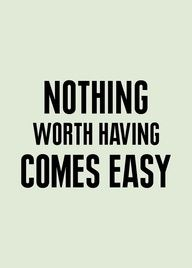Quote - Nothing worth having comes easy