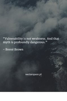 """Vulnerability is not weakness. And that myth is profoundly dangerous.""   – Brené Brown"