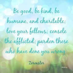 Be good, be kind, be humane, Zoroaster #quotes