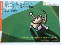 RESERVA NATURAL DE LOS SOTOS Y GALACHOS DEL EBRO. Bolea, Juan. Cuento en el que descubriremos, de la mano de una musaraña, cómo es el álamo, quien es Leire la focha, dónde cuelga sus nidos el pájaro moscón...e incluso feflexionaremos en cómo conseguir entre todos un planeta y un Aragón más sostenible. Disponible en @ http://roble.unizar.es/record=b1584034~S4*spi