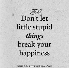 Don't let little stupid things break your happiness. by deeplifequotes, via Flickr
