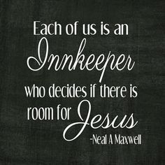 Each of us is an Innkeeper who decides if there is room for Jesus.
