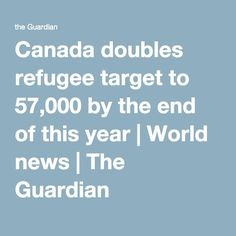 Canada doubles refugee target to 57,000 by the end of this year | World news | The Guardian