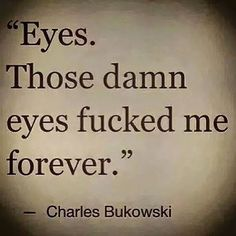 damn those eyes. Bukowski