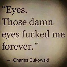 damn those eyes. Bukowski