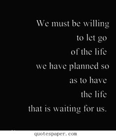 We must be willing to let go of the life we have planned | Quotes About Life