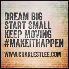 Dream Big. Start Small. Keep Moving. #MakeItHappen