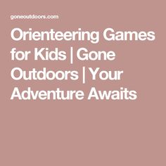 Orienteering Games for Kids | Gone Outdoors | Your Adventure Awaits
