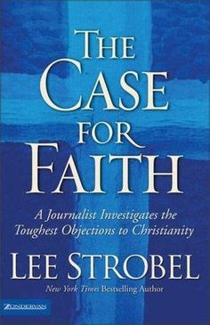 The Case for Faith: A Journalist Investigates the Toughest Objections to Christianity  by Lee Strobel