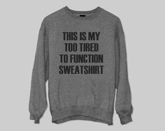 This is my too tired to function sweatshirt gift cool by BannyBay