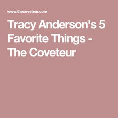 Tracy Anderson's 5 Favorite Things - The Coveteur